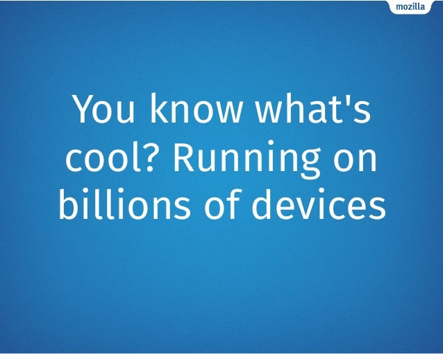 You know what's cool? Running on billions of devices