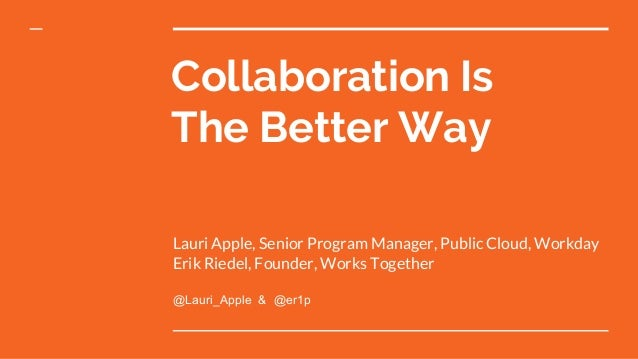 Collaboration Is The Better Way Lauri Apple, Senior Program Manager, Public Cloud, Workday Erik Riedel, Founder, Works Tog...