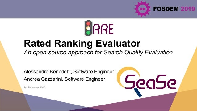 FOSDEM 2019 Rated Ranking Evaluator An open-source approach for Search Quality Evaluation Alessandro Benedetti, Software E...