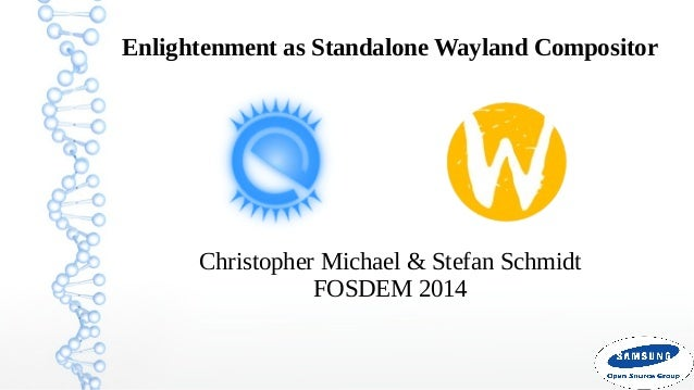 Enlightenment as Standalone Wayland Compositor  Christopher Michael & Stefan Schmidt FOSDEM 2014