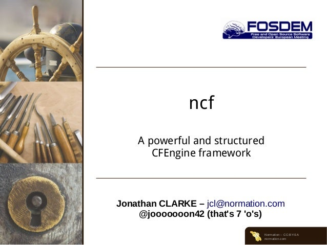 ncf A powerful and structured CFEngine framework  Jonathan CLARKE – jcl@normation.com @jooooooon42 (that's 7 'o's) Normati...
