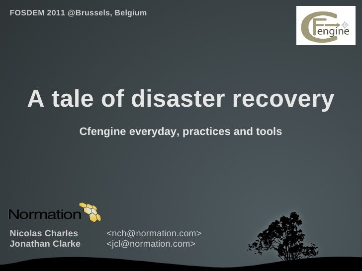 FOSDEM 2011 @Brussels, Belgium   A tale of disaster recovery               Cfengine everyday, practices and toolsNicolas C...