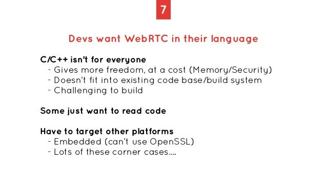 7 Devs want WebRTC in their language C/C++ isn't for everyone   - Gives more freedom, at a cost (Memory/Security)   - Does...