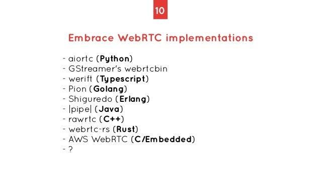 10 Embrace WebRTC implementations - aiortc (Python)   - GStreamer's webrtcbin   - werift (Typescript)   - Pion (Golang)   ...