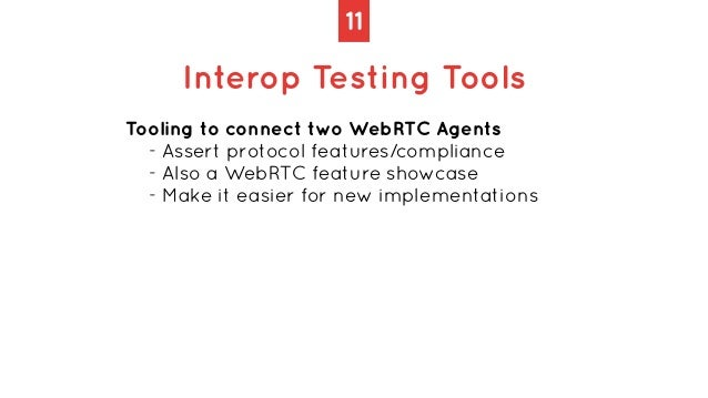 11 Interop Testing Tools Tooling to connect two WebRTC Agents   - Assert protocol features/compliance   - Also a WebRTC fe...