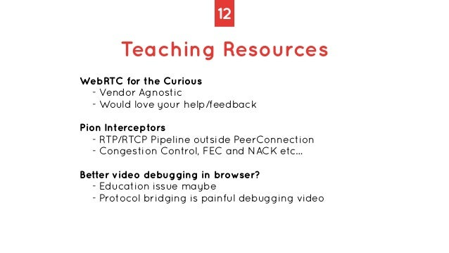 12 Teaching Resources WebRTC for the Curious   - Vendor Agnostic   - Would love your help/feedback   Pion Interceptors   -...