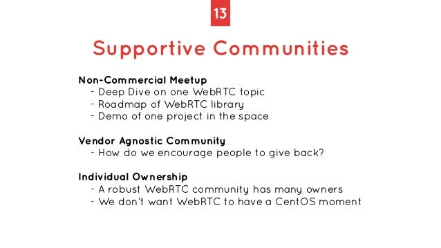 13 Supportive Communities Non-Commercial Meetup   - Deep Dive on one WebRTC topic   - Roadmap of WebRTC library   - Demo o...