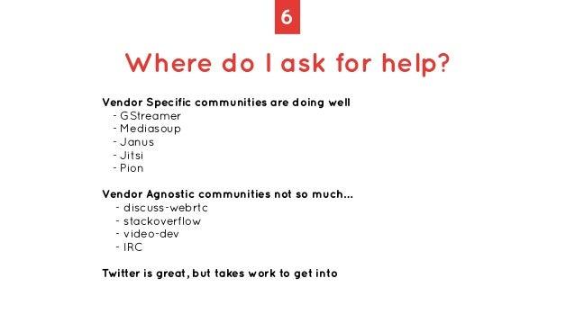 6 Where do I ask for help? Vendor Specific communities are doing well   - GStreamer   - Mediasoup   - Janus   - Jitsi   - ...