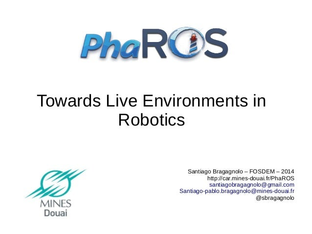 Towards Live Environments in Robotics Santiago Bragagnolo – FOSDEM – 2014 http://car.mines-douai.fr/PhaROS santiagobragagn...
