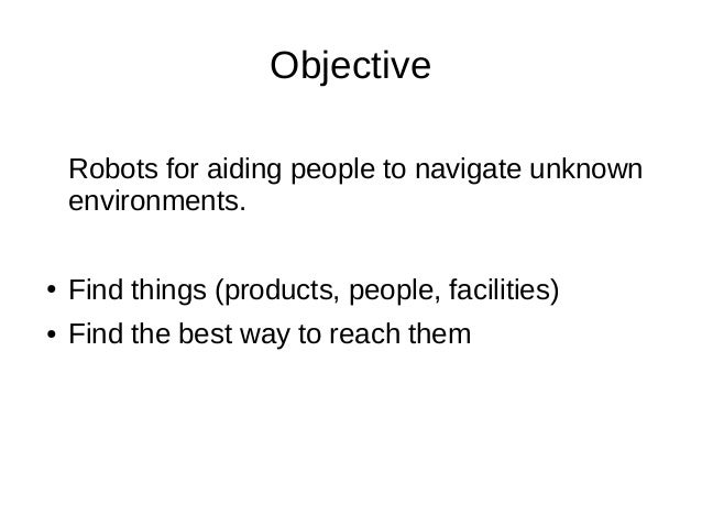 Objective Robots for aiding people to navigate unknown environments. ●  Find things (products, people, facilities)  ●  Fin...