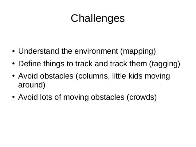 Challenges ●  Understand the environment (mapping)  ●  Define things to track and track them (tagging)  ●  ●  Avoid obstac...