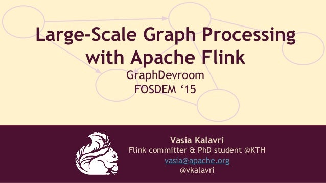 Vasia Kalavri Flink committer & PhD student @KTH vasia@apache.org @vkalavri Large-Scale Graph Processing with Apache Flink...