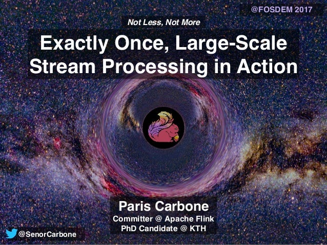 Exactly Once, Large-Scale Stream Processing in Action Not Less, Not More Paris Carbone Committer @ Apache Flink PhD Candid...