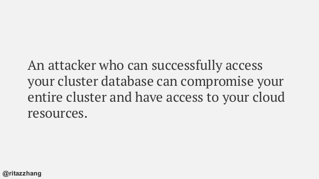 An attacker who can successfully access your cluster database can compromise your entire cluster and have access to your c...