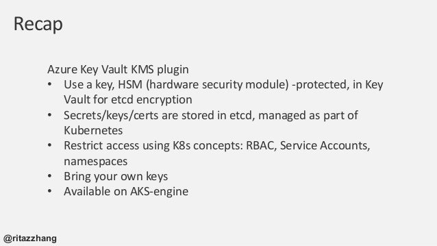 Resources https://ritazh.com/using-azure-key-vault-for-kubernetes-data-encryption- d5eac8daee71 https://kubernetes.io/docs...