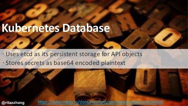 Kubernetes Database ž Uses etcd as its persistent storage for API objects ž Stores secrets as base64 encoded plaintext htt...