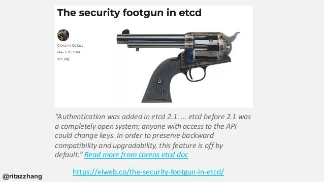 """https://elweb.co/the-security-footgun-in-etcd/ """"Authentication was added in etcd 2.1. … etcd before 2.1 was a completely o..."""