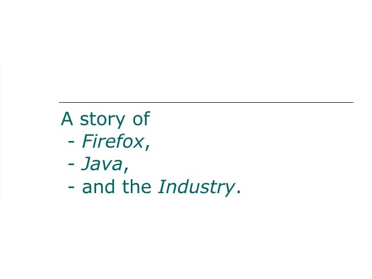 A story of  - Firefox,  - Java,  - and the Industry.