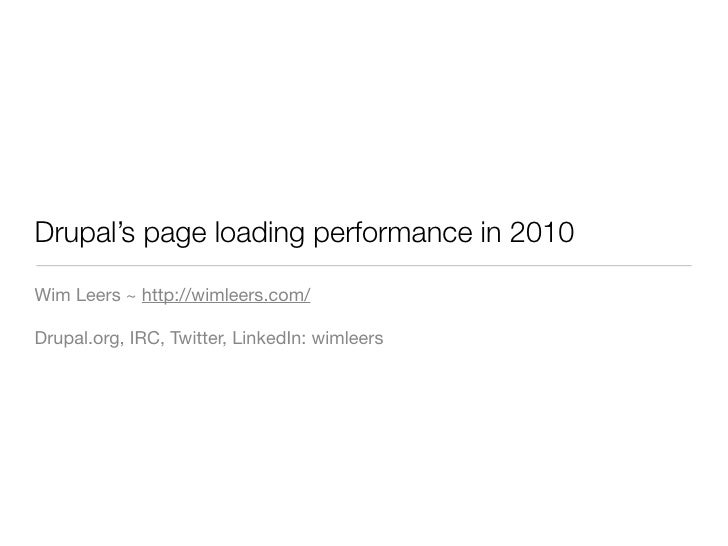 Drupal's page loading performance in 2010  Wim Leers ~ http://wimleers.com/  Drupal.org, IRC, Twitter, LinkedIn: wimleers