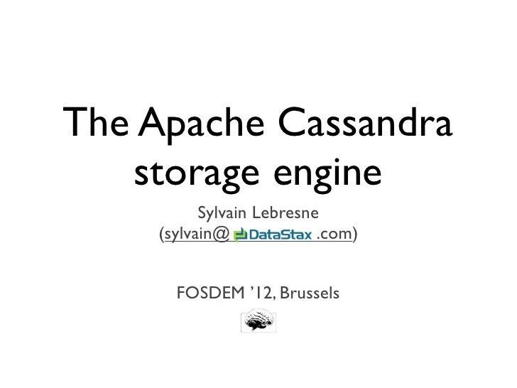The Apache Cassandra   storage engine          Sylvain Lebresne    (sylvain@             .com)      FOSDEM '12, Brussels