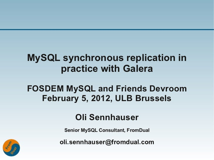 MySQL synchronous replication in     practice with GaleraFOSDEM MySQL and Friends Devroom   February 5, 2012, ULB Brussels...