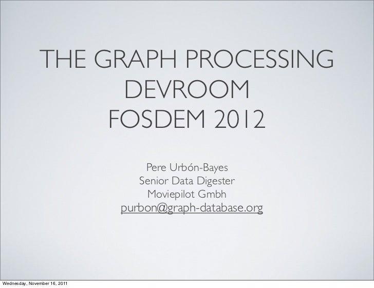 THE GRAPH PROCESSING                     DEVROOM                    FOSDEM 2012                                   Pere Urb...