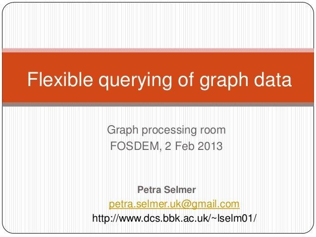 Flexible querying of graph data          Graph processing room          FOSDEM, 2 Feb 2013                Petra Selmer    ...