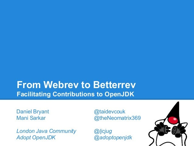 From Webrev to Betterrev Facilitating Contributions to OpenJDK Daniel Bryant Mani Sarkar  @taidevcouk @theNeomatrix369  Lo...