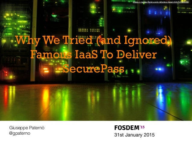 31st January 2015 Giuseppe Paternò @gpaterno Why We Tried (and Ignored) Famous IaaS To Deliver SecurePass https://www.flick...