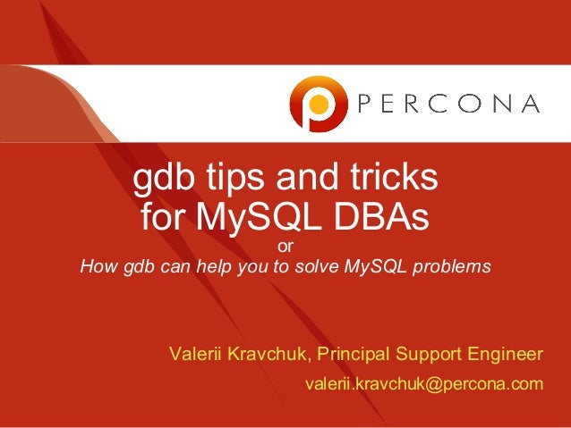 gdb tips and tricks for MySQL DBAs or How gdb can help you to solve MySQL problems Valerii Kravchuk, Principal Support Eng...