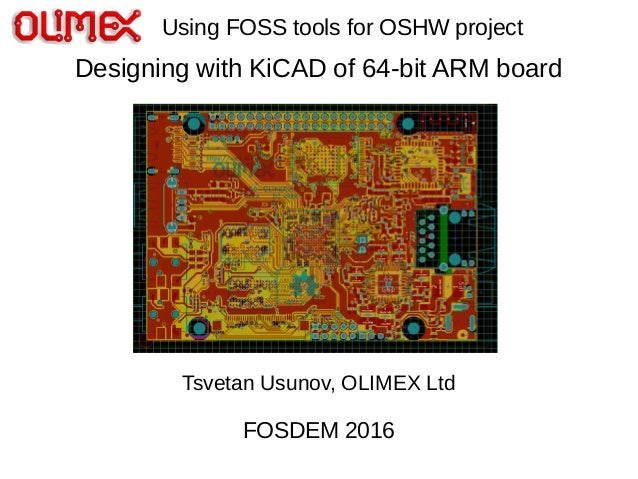 Designing with KiCAD of 64-bit ARM board Tsvetan Usunov, OLIMEX Ltd FOSDEM 2016 Using FOSS tools for OSHW project