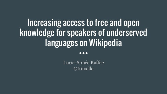 Increasing access to free and open knowledge for speakers of underserved languages on Wikipedia Lucie-Aimée Kaffee @frimel...