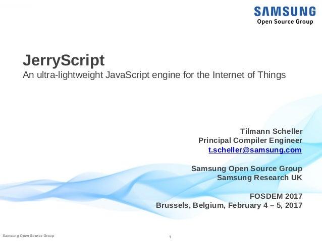 1Samsung Open Source Group JerryScript An ultra-lightweight JavaScript engine for the Internet of Things Tilmann Scheller ...
