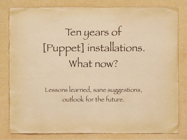 Ten years of [Puppet] installations. What now? Lessons learned, sane suggestions, outlook for the future.