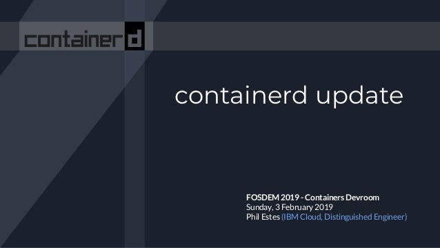 containerd update FOSDEM 2019 - Containers Devroom Sunday, 3 February 2019 Phil Estes (IBM Cloud, Distinguished Engineer)