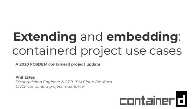 Extending and embedding: containerd project use cases A 2020 FOSDEM containerd project update Phil Estes Distinguished Eng...