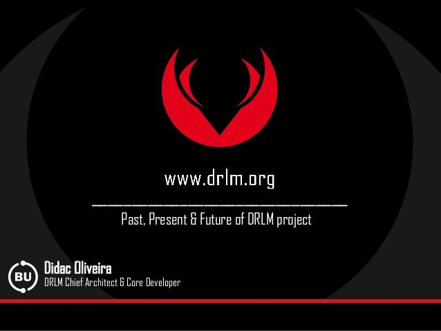 ________________________________ Past, Present & Future of DRLM project Didac Oliveira DRLM Chief Architect & Core Develop...