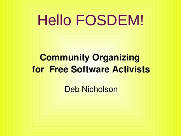 Hello FOSDEM!      Community Organizing     for  Free Software Activists           Deb Nicholson