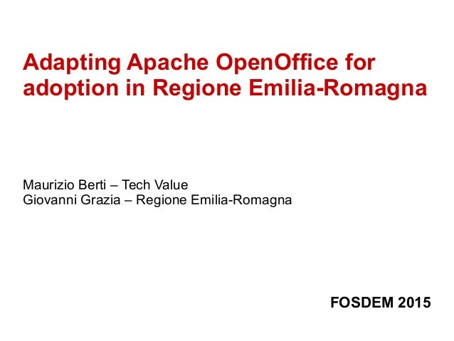 Adapting Apache OpenOffice for adoption in Regione Emilia-Romagna Maurizio Berti – Tech Value Giovanni Grazia – Regione Em...