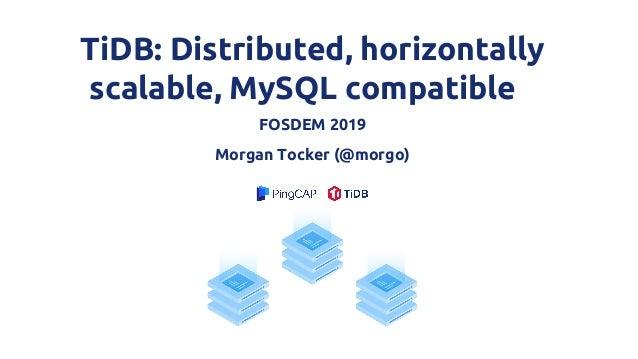 TiDB: Distributed, horizontally scalable, MySQL compatible FOSDEM 2019 Morgan Tocker (@morgo)