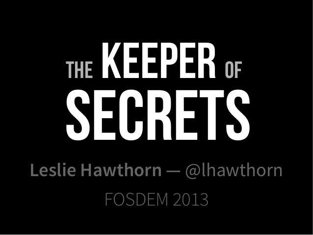 The   Keeper of   SecretsLeslie Hawthorn — @lhawthorn          FOSDEM 2013