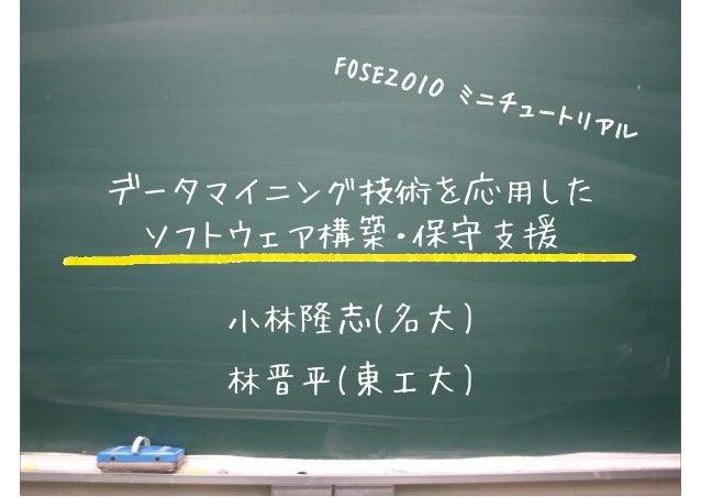 1 データマイニング技術を応用した ソフトウェア構築・保守支援 小林隆志(名大) 林晋平(東工大) FOSE2010 ミニチュートリアル