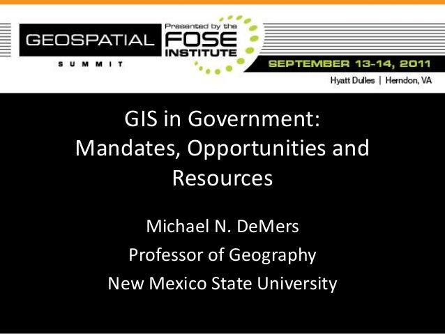 GIS in Government:Mandates, Opportunities and        Resources      Michael N. DeMers    Professor of Geography  New Mexic...