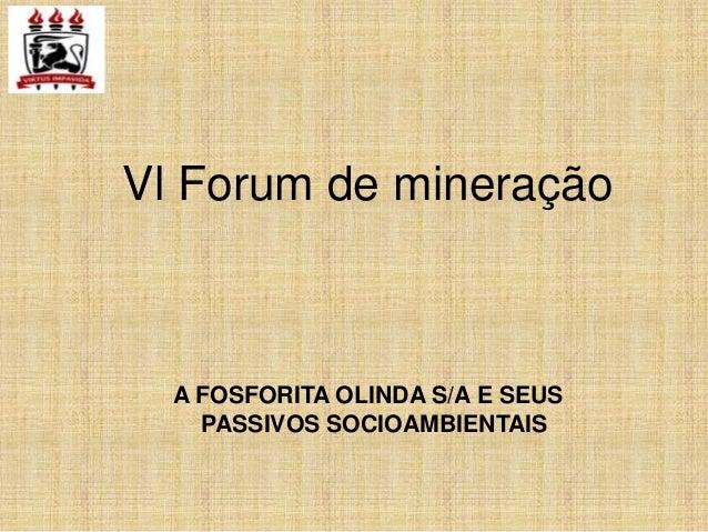 Vl Forum de mineração  A FOSFORITA OLINDA S/A E SEUS    PASSIVOS SOCIOAMBIENTAIS