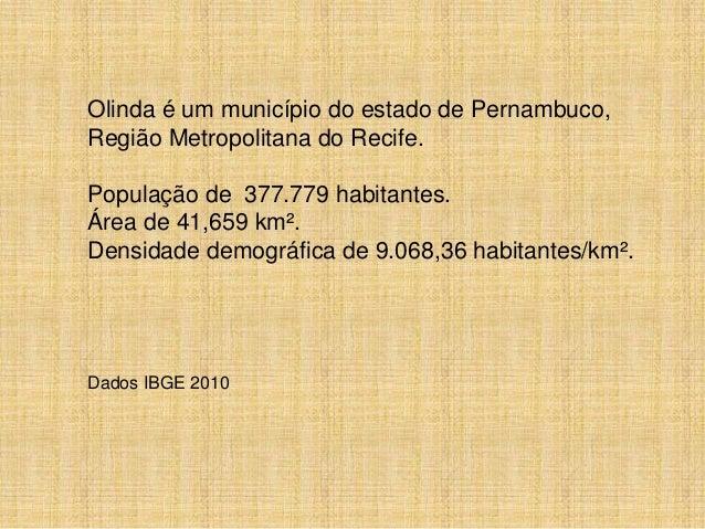 Olinda é um município do estado de Pernambuco,Região Metropolitana do Recife.População de 377.779 habitantes.Área de 41,65...