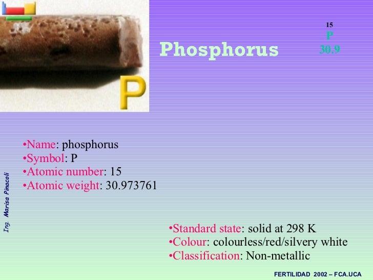 <ul><ul><li>Name : phosphorus  </li></ul></ul><ul><ul><li>Symbol : P  </li></ul></ul><ul><ul><li>Atomic number : 15  </li>...