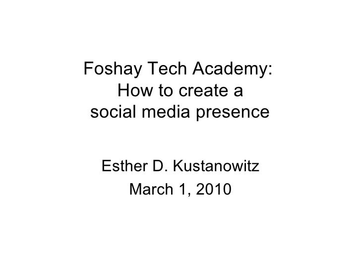 Foshay Tech Academy:  How to create a social media presence Esther D. Kustanowitz March 1, 2010