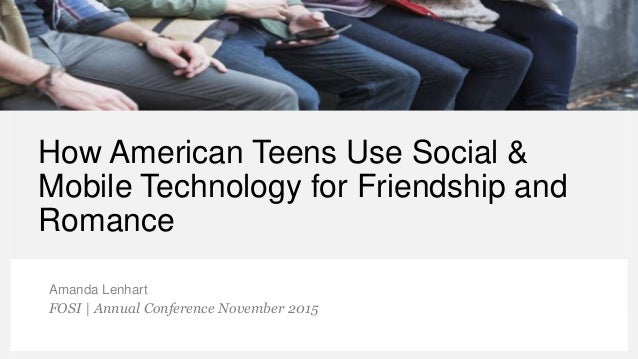 How American Teens Use Social & Mobile Technology for Friendship and Romance Amanda Lenhart FOSI | Annual Conference Novem...