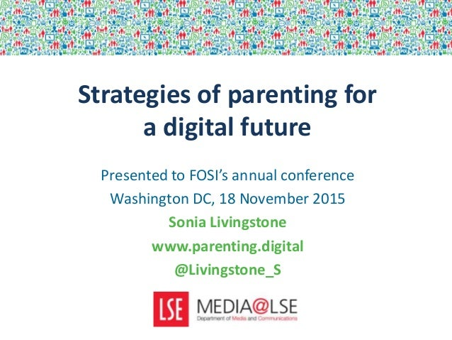 Strategies of parenting for a digital future Presented to FOSI's annual conference Washington DC, 18 November 2015 Sonia L...