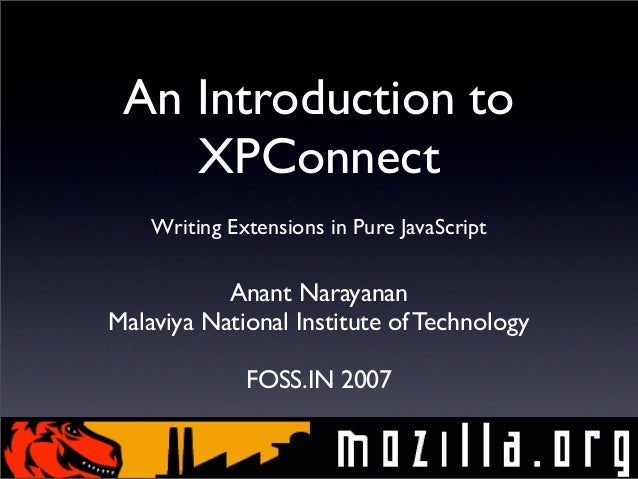 An Introduction to XPConnect Writing Extensions in Pure JavaScript  Anant Narayanan Malaviya National Institute of Technol...